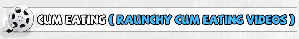 Cum Eating ( Raunchy Cum Eating Videos )